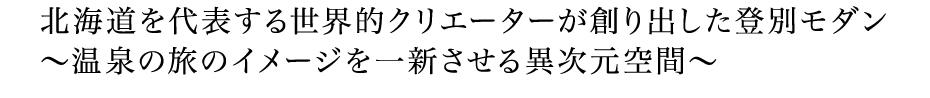 北海道を代表する世界的クリエーターが創り出した空間 登別モダン〜温泉の旅のイメージを一新させる異次元空間〜