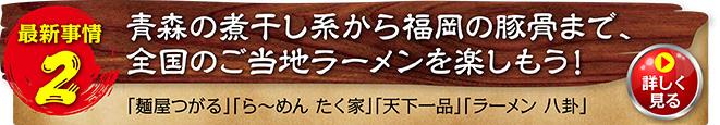 最新事情2 青森のにぼし系から福岡のとんこつまで、全国のご当地ラーメンを楽しもう!