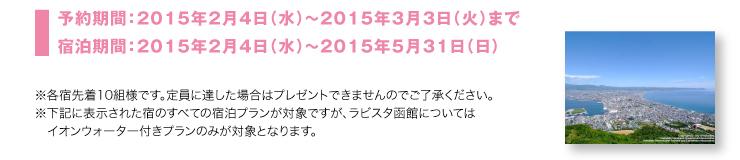 予約期間:2015年2月4日(水)~2015年3月3日(火)まで 宿泊期間:2015年2月4日(水)~2015年5月31日(日)