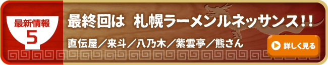 最新情報5 最終回は 札幌ラーメンルネッサンス!!