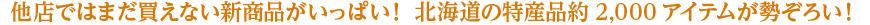 他店ではまだ買えない新商品がいっぱい! 北海道の特産品約2,000アイテムが勢ぞろい!