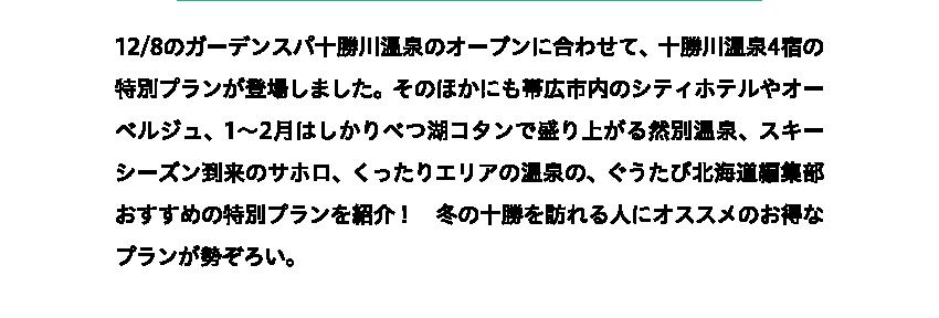 12/8のガーデンスパ十勝川温泉のオープンに合わせて、十勝川温泉4宿の特別プランが登場しました。そのほかにも帯広市内のシティホテルやオーベルジュ、1〜2月はしかりべつ湖コタンで盛り上がる然別温泉、スキーシーズン到来のサホロ、くったりエリアの温泉の、ぐうたび北海道編集部おすすめの特別プランを紹介! 冬の十勝を訪れる人にオススメのお得なプランが勢ぞろい。