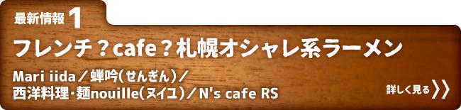 最新情報1 フレンチ?カフェ?札幌オシャレ系ラーメン Mari iida/蝉吟(せんぎん)/西洋料理・麺nouille(ヌイユ)/N's Cafe RS