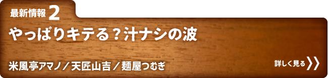 最新情報2 やっぱりキテる?汁ナシの波 米風亭アマノ/天匠山吉/麺屋つむぎ