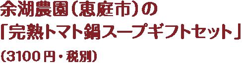 余湖農園(恵庭市)の「完熟トマト鍋スープギフトセット」(3100円・税別)