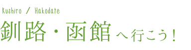 釧路・函館へ行こう!